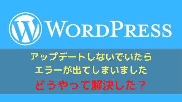 WordPressのアップデートをしない事で起きた不具合と初心者の解決方法